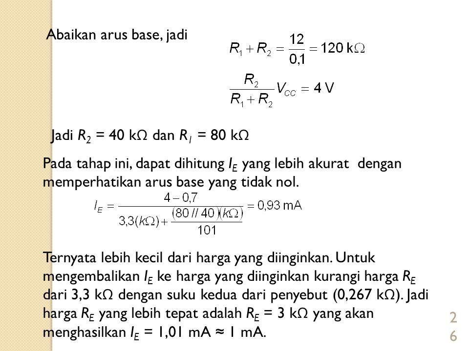 26 Abaikan arus base, jadi Jadi R 2 = 40 k Ω dan R 1 = 80 k Ω Pada tahap ini, dapat dihitung I E yang lebih akurat dengan memperhatikan arus base yang