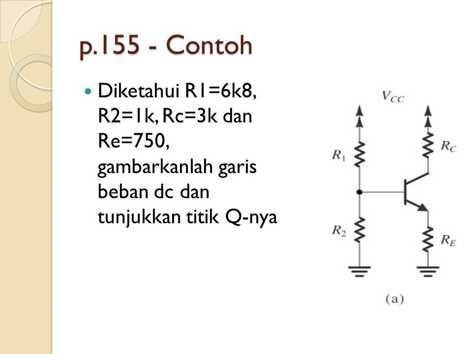 p.155 - Contoh Diketahui R1=6k8, R2=1k, Rc=3k dan Re=750, gambarkanlah garis beban dc dan tunjukkan titik Q-nya