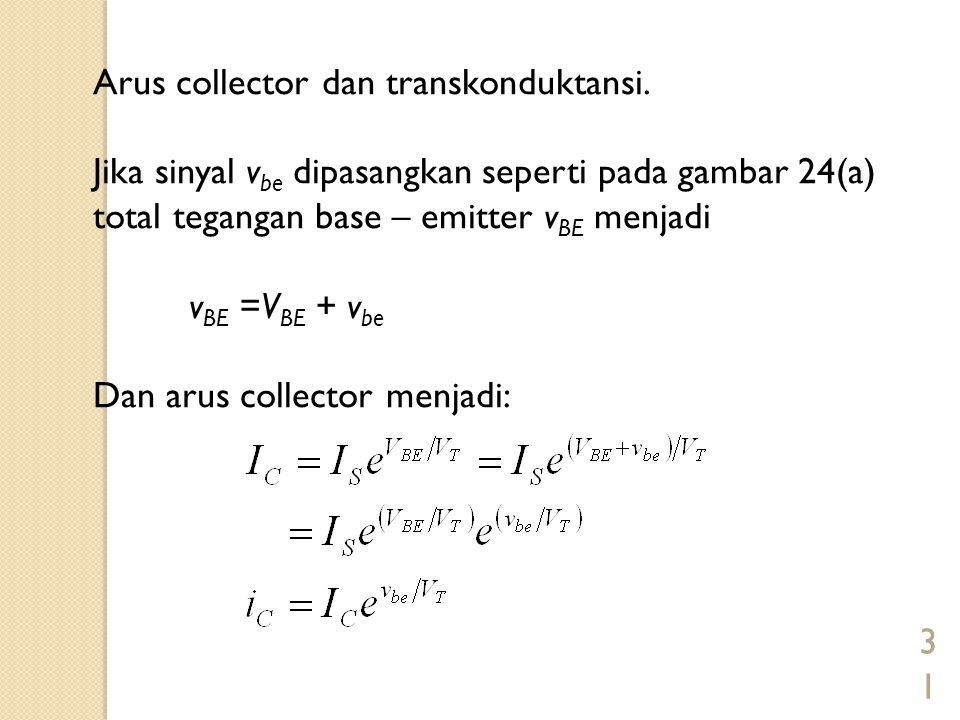 31 Arus collector dan transkonduktansi. Jika sinyal v be dipasangkan seperti pada gambar 24(a) total tegangan base – emitter v BE menjadi v BE =V BE +