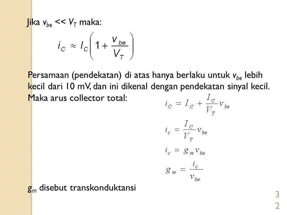32 Jika v be << V T maka: Persamaan (pendekatan) di atas hanya berlaku untuk v be lebih kecil dari 10 mV, dan ini dikenal dengan pendekatan sinyal kec