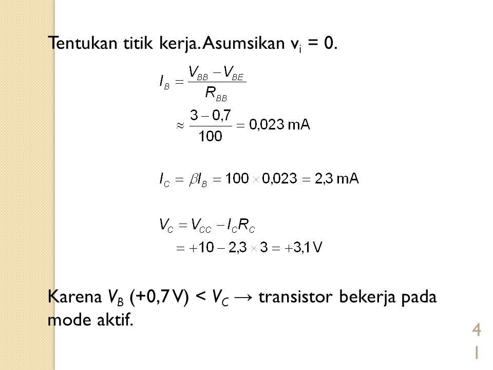 41 Tentukan titik kerja. Asumsikan v i = 0. Karena V B (+0,7 V) < V C → transistor bekerja pada mode aktif.