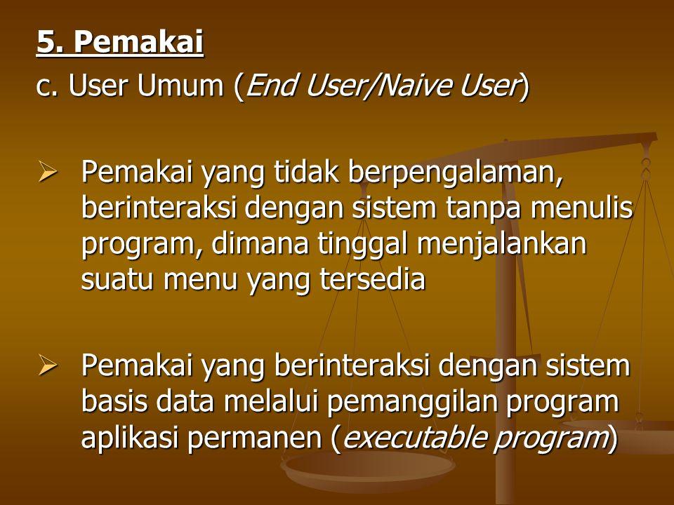 5. Pemakai c. User Umum (End User/Naive User)  Pemakai yang tidak berpengalaman, berinteraksi dengan sistem tanpa menulis program, dimana tinggal men