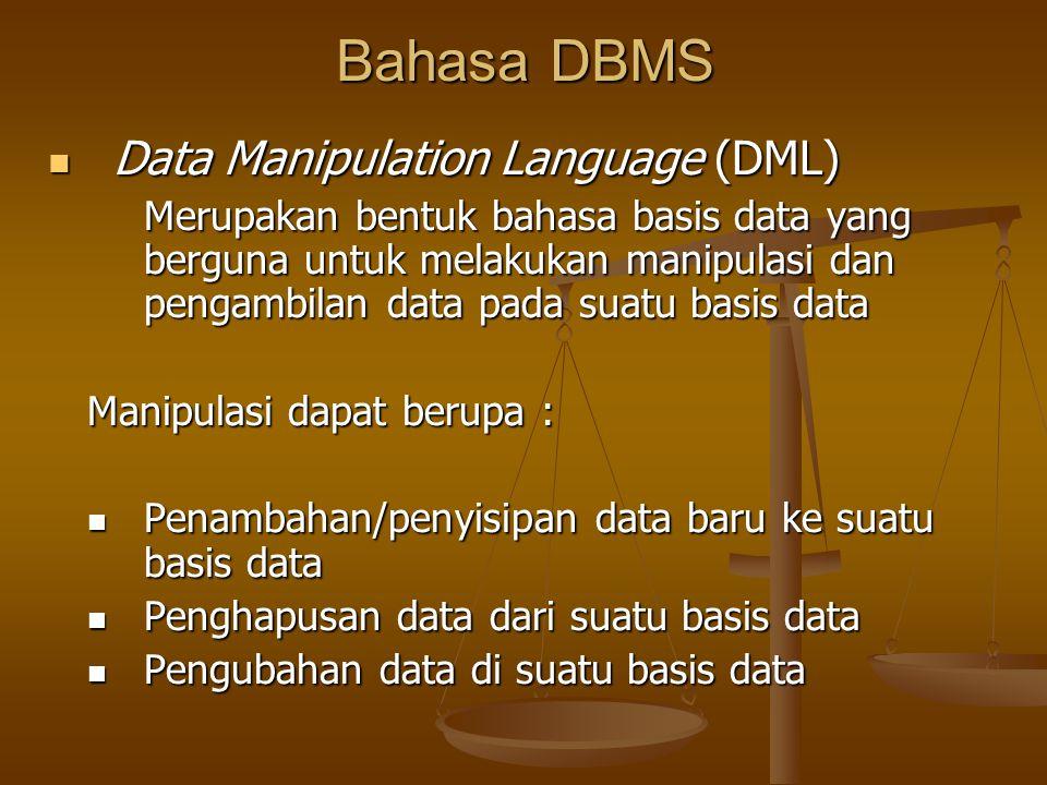 Bahasa DBMS Data Manipulation Language (DML) Data Manipulation Language (DML) Merupakan bentuk bahasa basis data yang berguna untuk melakukan manipulasi dan pengambilan data pada suatu basis data Manipulasi dapat berupa : Penambahan/penyisipan data baru ke suatu basis data Penambahan/penyisipan data baru ke suatu basis data Penghapusan data dari suatu basis data Penghapusan data dari suatu basis data Pengubahan data di suatu basis data Pengubahan data di suatu basis data