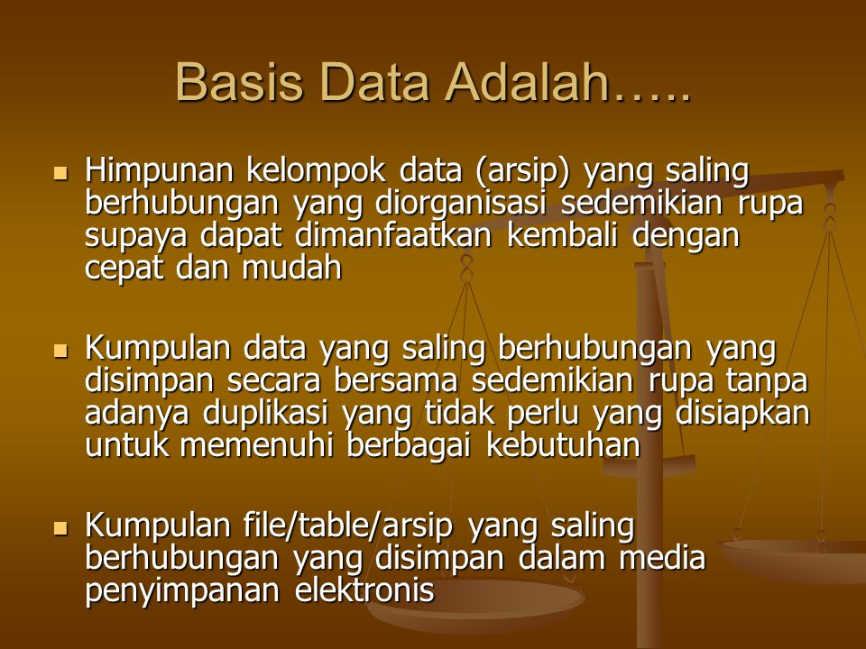 Basis Data Adalah….. Himpunan kelompok data (arsip) yang saling berhubungan yang diorganisasi sedemikian rupa supaya dapat dimanfaatkan kembali dengan