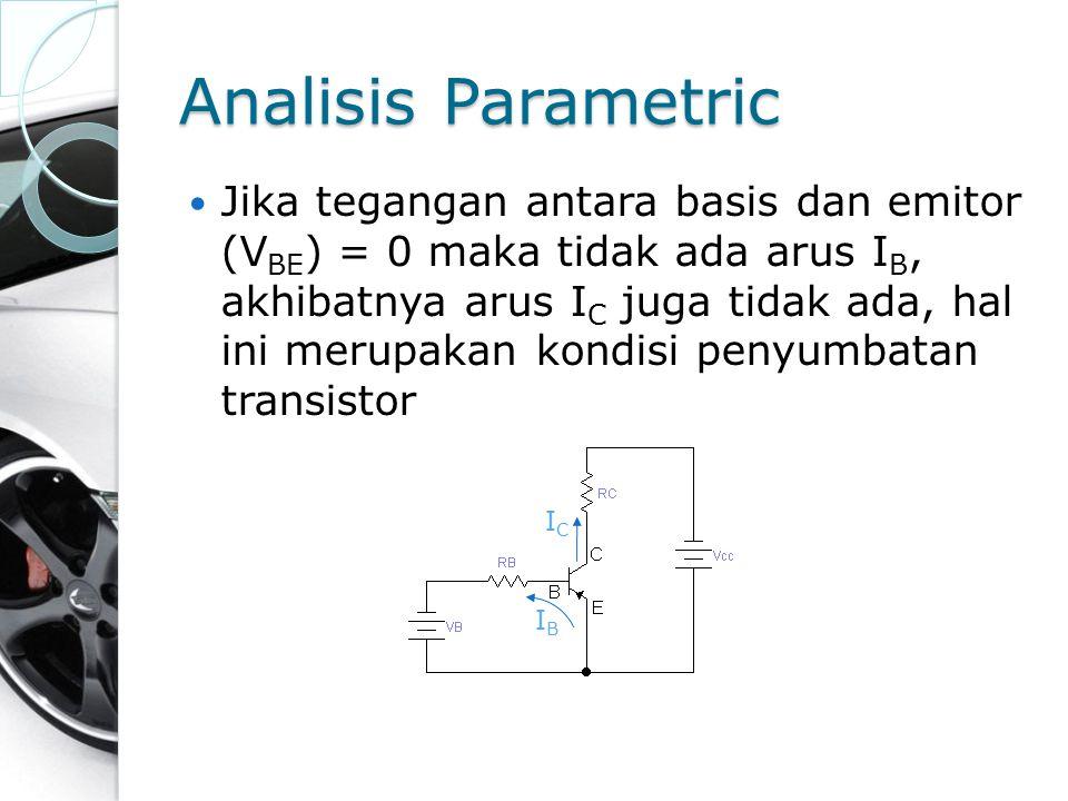 Analisis Parametric Jika tegangan antara basis dan emitor (V BE ) = 0 maka tidak ada arus I B, akhibatnya arus I C juga tidak ada, hal ini merupakan k