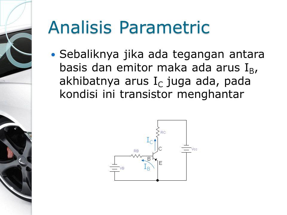 Analisis Parametric Sebaliknya jika ada tegangan antara basis dan emitor maka ada arus I B, akhibatnya arus I C juga ada, pada kondisi ini transistor
