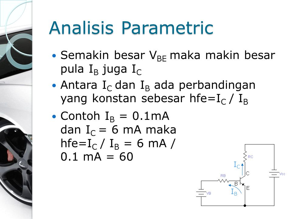 Analisis Parametric Semakin besar V BE maka makin besar pula I B juga I C Antara I C dan I B ada perbandingan yang konstan sebesar hfe=I C / I B Conto