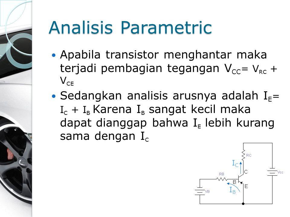 Analisis Parametric Apabila transistor menghantar maka terjadi pembagian tegangan V CC = V RC + V CE Sedangkan analisis arusnya adalah I E = I C + I B