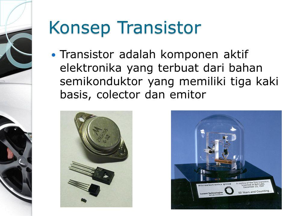 Konsep Transistor Transistor adalah komponen aktif elektronika yang terbuat dari bahan semikonduktor yang memiliki tiga kaki basis, colector dan emito