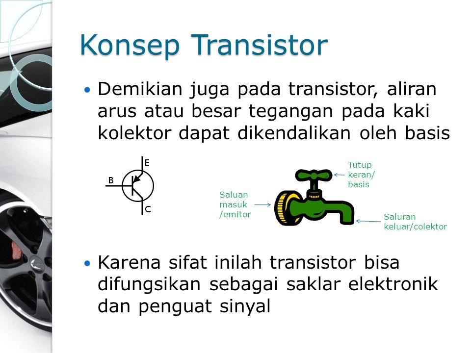 Konsep Transistor Demikian juga pada transistor, aliran arus atau besar tegangan pada kaki kolektor dapat dikendalikan oleh basis Karena sifat inilah