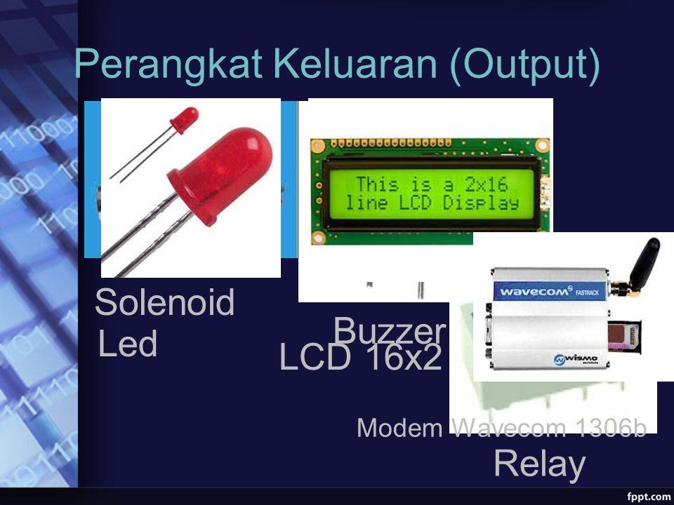 Perangkat Keluaran (Output) Solenoid Buzzer Relay Led LCD 16x2 Modem Wavecom 1306b