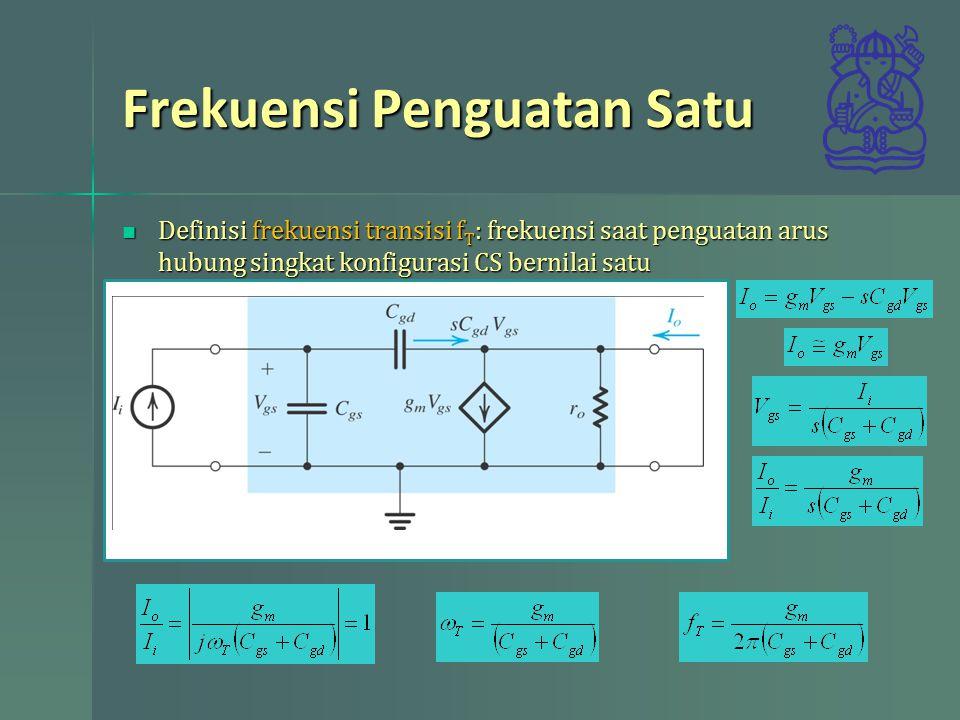 Frekuensi Penguatan Satu Definisi frekuensi transisi f T : frekuensi saat penguatan arus hubung singkat konfigurasi CS bernilai satu Definisi frekuens