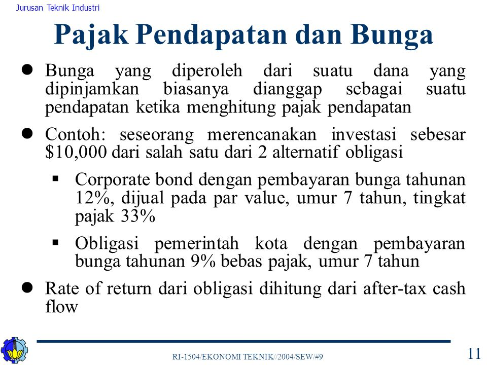 RI-1504/EKONOMI TEKNIK//2004/SEW/#9 Jurusan Teknik Industri 11 Bunga yang diperoleh dari suatu dana yang dipinjamkan biasanya dianggap sebagai suatu pendapatan ketika menghitung pajak pendapatan Contoh: seseorang merencanakan investasi sebesar $10,000 dari salah satu dari 2 alternatif obligasi  Corporate bond dengan pembayaran bunga tahunan 12%, dijual pada par value, umur 7 tahun, tingkat pajak 33%  Obligasi pemerintah kota dengan pembayaran bunga tahunan 9% bebas pajak, umur 7 tahun Rate of return dari obligasi dihitung dari after-tax cash flow Pajak Pendapatan dan Bunga