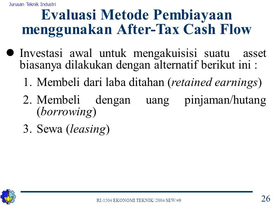 RI-1504/EKONOMI TEKNIK//2004/SEW/#9 Jurusan Teknik Industri 26 Investasi awal untuk mengakuisisi suatu asset biasanya dilakukan dengan alternatif berikut ini : 1.Membeli dari laba ditahan (retained earnings) 2.Membeli dengan uang pinjaman/hutang (borrowing) 3.Sewa (leasing) Evaluasi Metode Pembiayaan menggunakan After-Tax Cash Flow