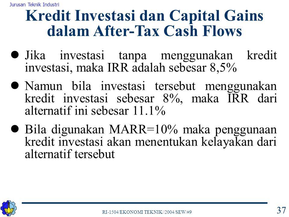 RI-1504/EKONOMI TEKNIK//2004/SEW/#9 Jurusan Teknik Industri 37 Kredit Investasi dan Capital Gains dalam After-Tax Cash Flows Jika investasi tanpa menggunakan kredit investasi, maka IRR adalah sebesar 8,5% Namun bila investasi tersebut menggunakan kredit investasi sebesar 8%, maka IRR dari alternatif ini sebesar 11.1% Bila digunakan MARR=10% maka penggunaan kredit investasi akan menentukan kelayakan dari alternatif tersebut