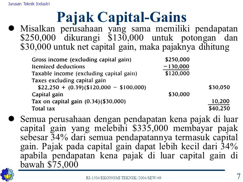 RI-1504/EKONOMI TEKNIK//2004/SEW/#9 Jurusan Teknik Industri 7 Misalkan perusahaan yang sama memiliki pendapatan $250,000 dikurangi $130,000 untuk potongan dan $30,000 untuk net capital gain, maka pajaknya dihitung Semua perusahaan dengan pendapatan kena pajak di luar capital gain yang melebihi $335,000 membayar pajak sebesar 34% dari semua pendapatannya termasuk capital gain.