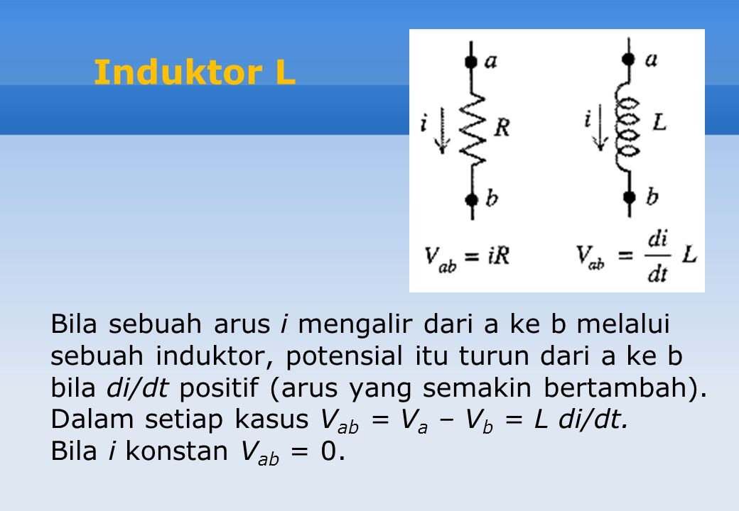 Induktor L Bila sebuah arus i mengalir dari a ke b melalui sebuah induktor, potensial itu turun dari a ke b bila di/dt positif (arus yang semakin bert