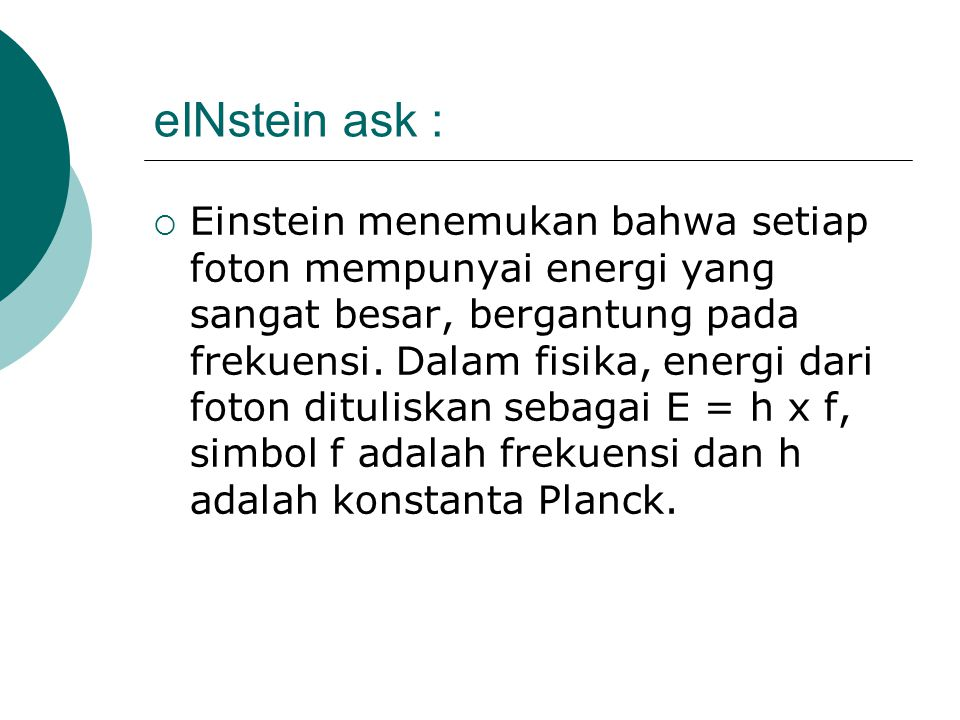 eINstein ask :  Einstein menemukan bahwa setiap foton mempunyai energi yang sangat besar, bergantung pada frekuensi. Dalam fisika, energi dari foton