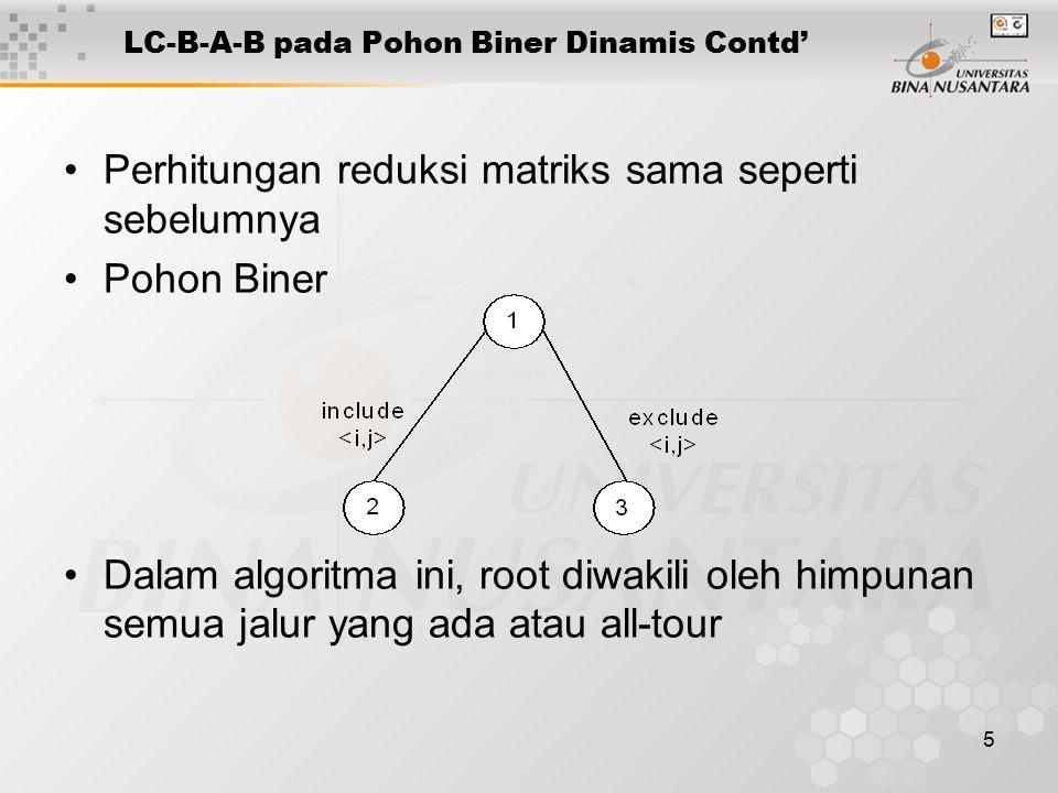 5 LC-B-A-B pada Pohon Biner Dinamis Contd' Perhitungan reduksi matriks sama seperti sebelumnya Pohon Biner Dalam algoritma ini, root diwakili oleh himpunan semua jalur yang ada atau all-tour