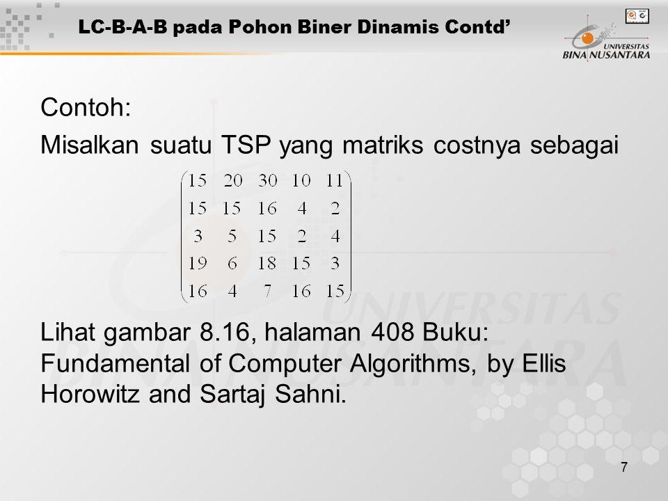 7 LC-B-A-B pada Pohon Biner Dinamis Contd' Contoh: Misalkan suatu TSP yang matriks costnya sebagai Lihat gambar 8.16, halaman 408 Buku: Fundamental of Computer Algorithms, by Ellis Horowitz and Sartaj Sahni.