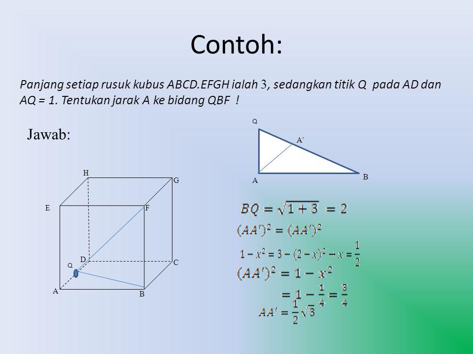 Contoh: Panjang setiap rusuk kubus ABCD.EFGH ialah 3, sedangkan titik Q pada AD dan AQ = 1. Tentukan jarak A ke bidang QBF ! Jawab: A B C D EF G H Q A
