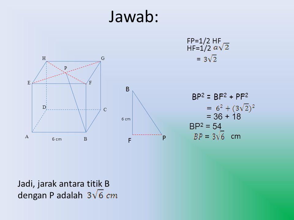 B A C G D H EF P P F B 6 cm 6 cm BP 2 = BF 2 + PF 2 = 36 + 18 BP 2 = 54 FP=1/2 HF HF=1/2 = cm Jadi, jarak antara titik B dengan P adalah Jawab: