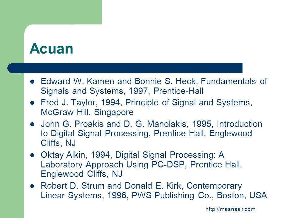http://masnasir.com Acuan Edward W. Kamen and Bonnie S. Heck, Fundamentals of Signals and Systems, 1997, Prentice-Hall Fred J. Taylor, 1994, Principle