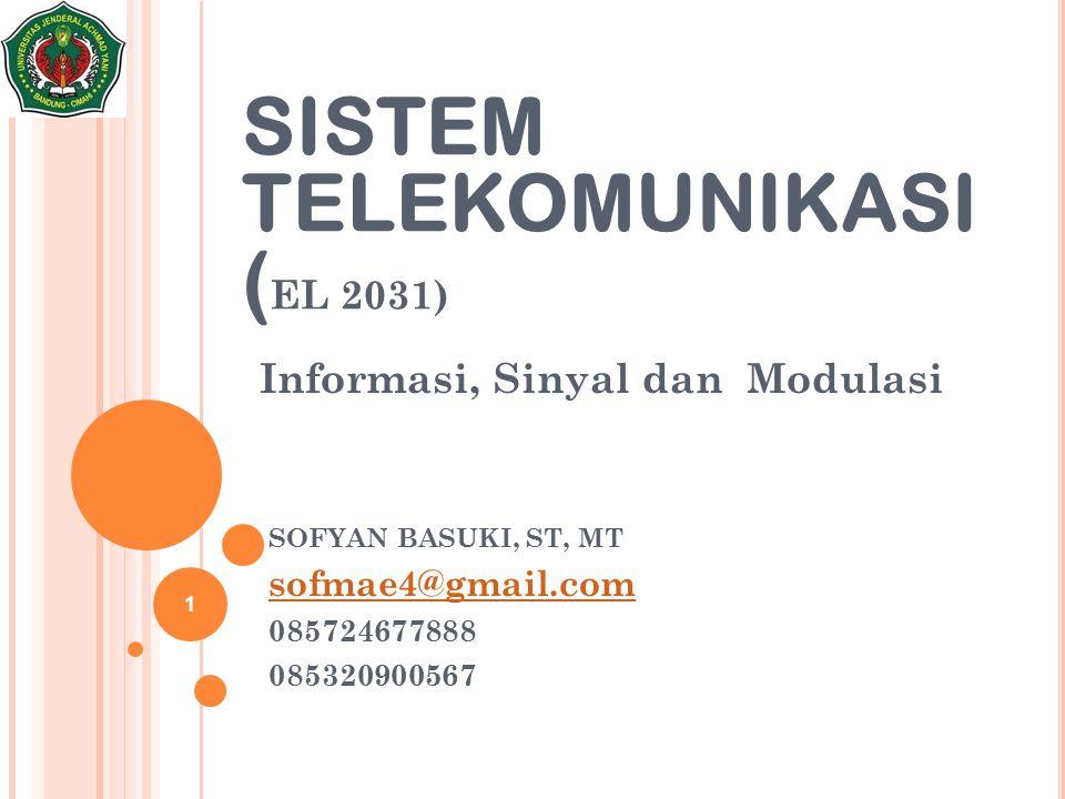 Informasi, Sinyal dan Modulasi 1 SISTEM TELEKOMUNIKASI ( EL 2031) SOFYAN BASUKI, ST, MT sofmae4@gmail.com 085724677888 085320900567