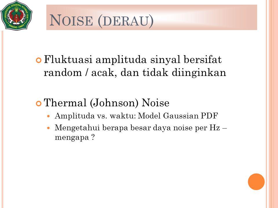 N OISE ( DERAU ) Fluktuasi amplituda sinyal bersifat random / acak, dan tidak diinginkan Thermal (Johnson) Noise Amplituda vs. waktu: Model Gaussian P