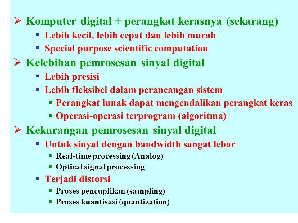  Komputer digital + perangkat kerasnya (sekarang)  Lebih kecil, lebih cepat dan lebih murah  Special purpose scientific computation  Kelebihan pemrosesan sinyal digital  Lebih presisi  Lebih fleksibel dalam perancangan sistem  Perangkat lunak dapat mengendalikan perangkat keras  Operasi-operasi terprogram (algoritma)  Kekurangan pemrosesan sinyal digital  Untuk sinyal dengan bandwidth sangat lebar  Real-time processing (Analog)  Optical signal processing  Terjadi distorsi  Proses pencuplikan (sampling)  Proses kuantisasi (quantization)