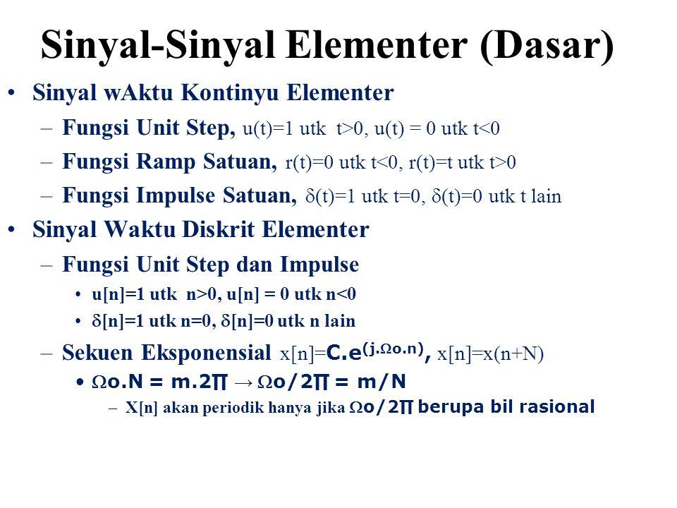 Sinyal wAktu Kontinyu Elementer –Fungsi Unit Step, u(t)=1 utk t>0, u(t) = 0 utk t<0 –Fungsi Ramp Satuan, r(t)=0 utk t 0 –Fungsi Impulse Satuan,  (t)=1 utk t=0,  (t)=0 utk t lain Sinyal Waktu Diskrit Elementer –Fungsi Unit Step dan Impulse u[n]=1 utk n>0, u[n] = 0 utk n<0  [n]=1 utk n=0,  [n]=0 utk n lain –Sekuen Eksponensial x[n]= C.e (j.o.n), x[n]=x(n+N) o.N = m.2∏ → o/2∏ = m/N –X[n] akan periodik hanya jika o/2∏ berupa bil rasional Sinyal-Sinyal Elementer (Dasar)