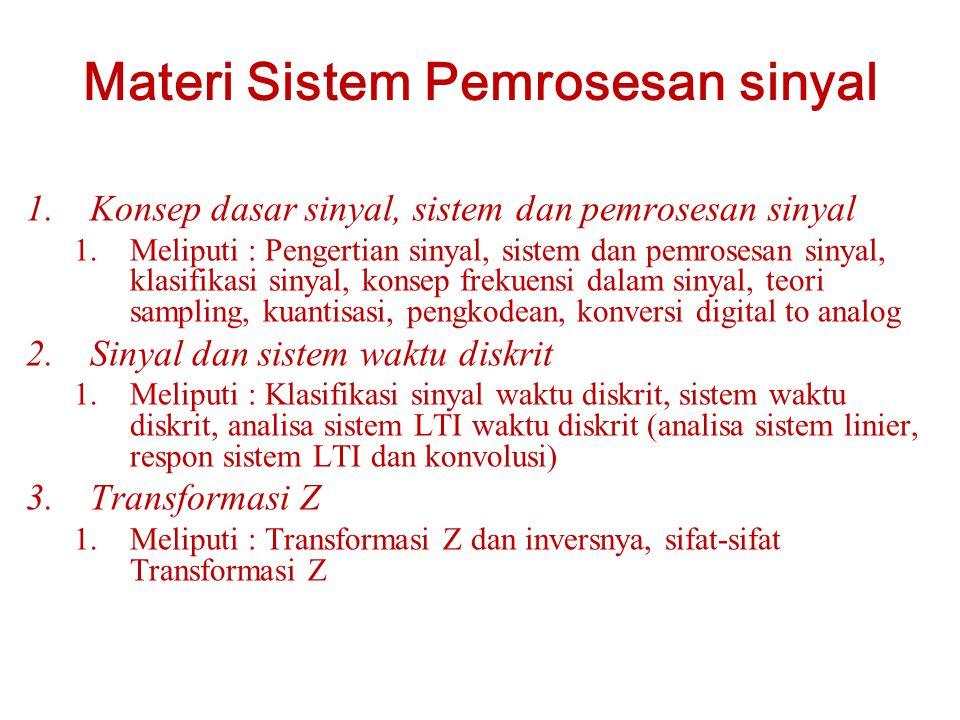 Materi Sistem Pemrosesan sinyal 1.Konsep dasar sinyal, sistem dan pemrosesan sinyal 1.Meliputi : Pengertian sinyal, sistem dan pemrosesan sinyal, klasifikasi sinyal, konsep frekuensi dalam sinyal, teori sampling, kuantisasi, pengkodean, konversi digital to analog 2.Sinyal dan sistem waktu diskrit 1.Meliputi : Klasifikasi sinyal waktu diskrit, sistem waktu diskrit, analisa sistem LTI waktu diskrit (analisa sistem linier, respon sistem LTI dan konvolusi) 3.Transformasi Z 1.Meliputi : Transformasi Z dan inversnya, sifat-sifat Transformasi Z