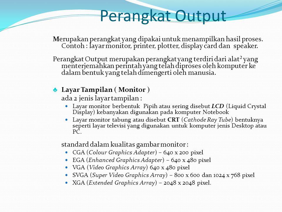 Perangkat Output Merupakan perangkat yang dipakai untuk menampilkan hasil proses. Contoh : layar monitor, printer, plotter, display card dan speaker.