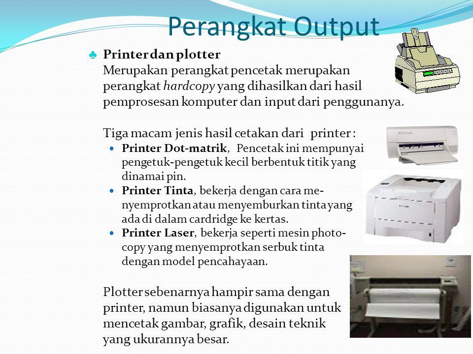 Perangkat Output ♣ Printer dan plotter Merupakan perangkat pencetak merupakan perangkat hardcopy yang dihasilkan dari hasil pemprosesan komputer dan i