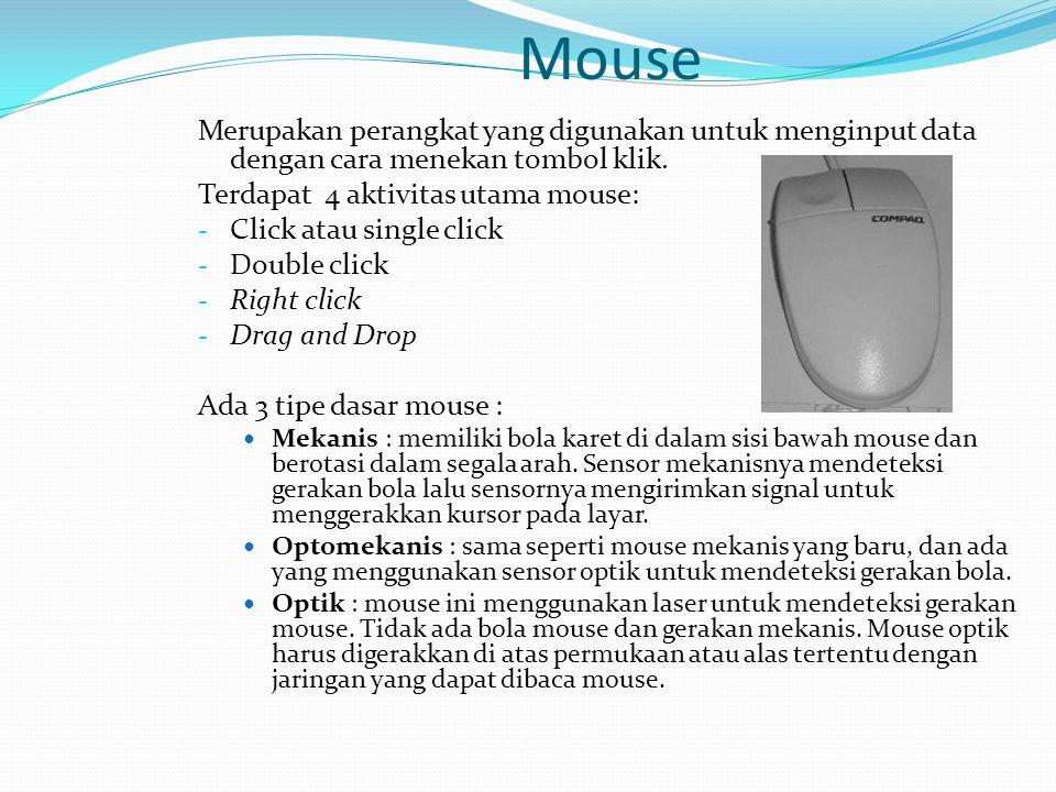 Mouse Merupakan perangkat yang digunakan untuk menginput data dengan cara menekan tombol klik. Terdapat 4 aktivitas utama mouse: - Click atau single c
