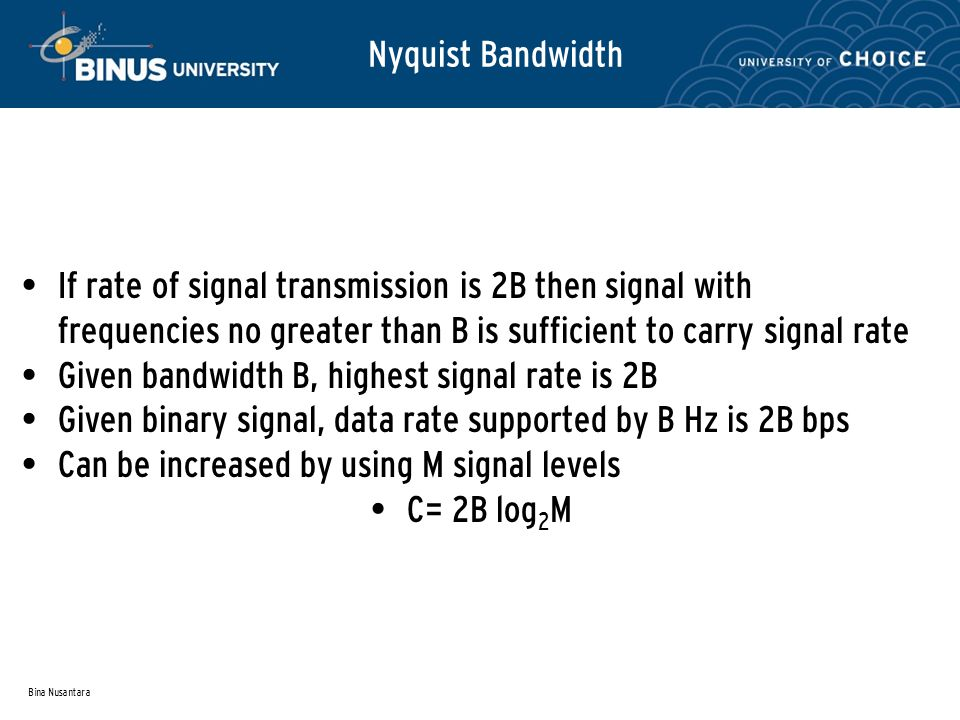 Bina Nusantara Nyquist Bandwidth If rate of signal transmission is 2B then signal with frequencies no greater than B is sufficient to carry signal rate Given bandwidth B, highest signal rate is 2B Given binary signal, data rate supported by B Hz is 2B bps Can be increased by using M signal levels C= 2B log 2 M
