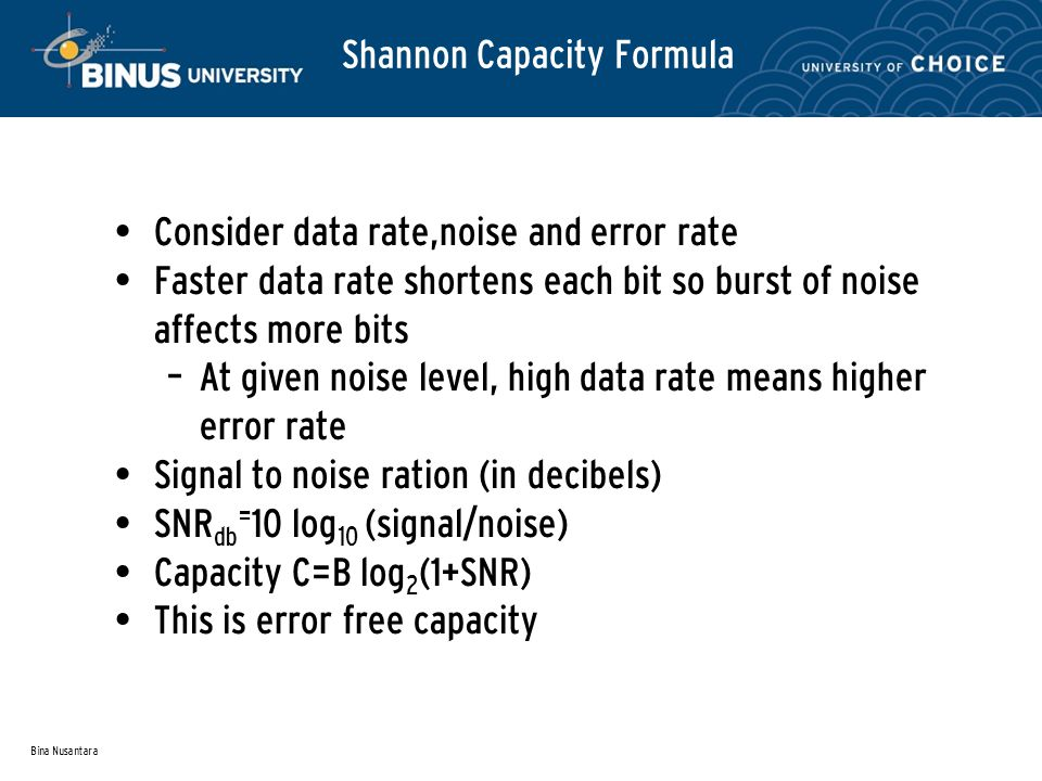 Bina Nusantara Shannon Capacity Formula Consider data rate,noise and error rate Faster data rate shortens each bit so burst of noise affects more bits – At given noise level, high data rate means higher error rate Signal to noise ration (in decibels) SNR db = 10 log 10 (signal/noise) Capacity C=B log 2 (1+SNR) This is error free capacity
