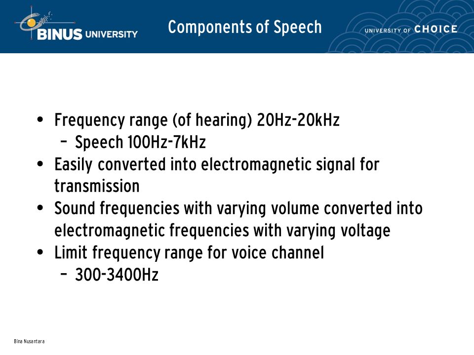 Bina Nusantara Components of Speech Frequency range (of hearing) 20Hz-20kHz – Speech 100Hz-7kHz Easily converted into electromagnetic signal for transmission Sound frequencies with varying volume converted into electromagnetic frequencies with varying voltage Limit frequency range for voice channel – 300-3400Hz