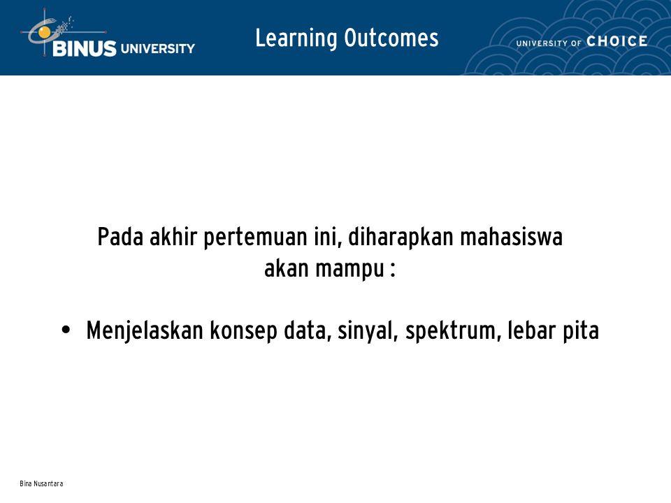 Bina Nusantara Learning Outcomes Pada akhir pertemuan ini, diharapkan mahasiswa akan mampu : Menjelaskan konsep data, sinyal, spektrum, lebar pita