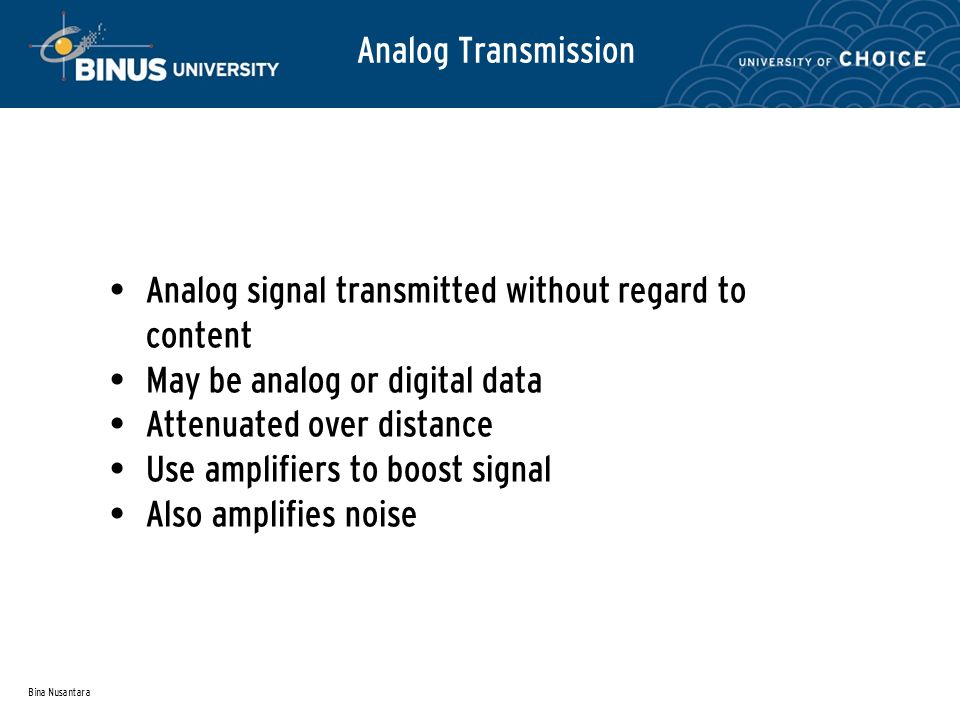 Bina Nusantara Analog Transmission Analog signal transmitted without regard to content May be analog or digital data Attenuated over distance Use amplifiers to boost signal Also amplifies noise