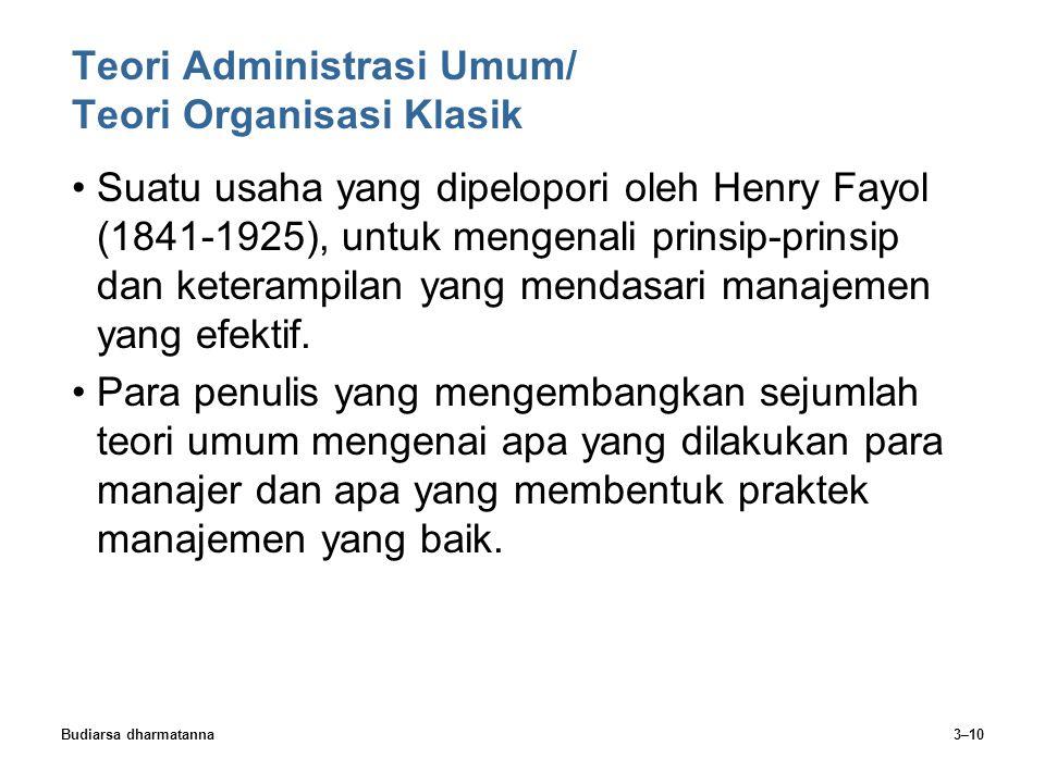 Budiarsa dharmatanna3–10 Teori Administrasi Umum/ Teori Organisasi Klasik Suatu usaha yang dipelopori oleh Henry Fayol (1841-1925), untuk mengenali pr
