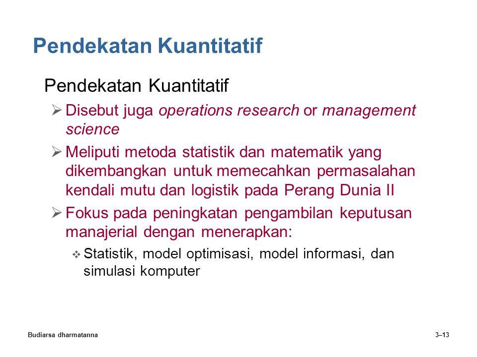 Budiarsa dharmatanna3–13 Pendekatan Kuantitatif  Disebut juga operations research or management science  Meliputi metoda statistik dan matematik yan