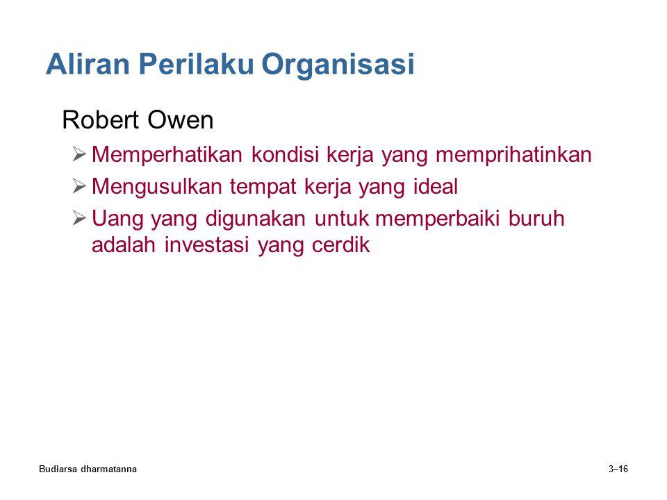 Budiarsa dharmatanna3–16 Aliran Perilaku Organisasi Robert Owen  Memperhatikan kondisi kerja yang memprihatinkan  Mengusulkan tempat kerja yang idea