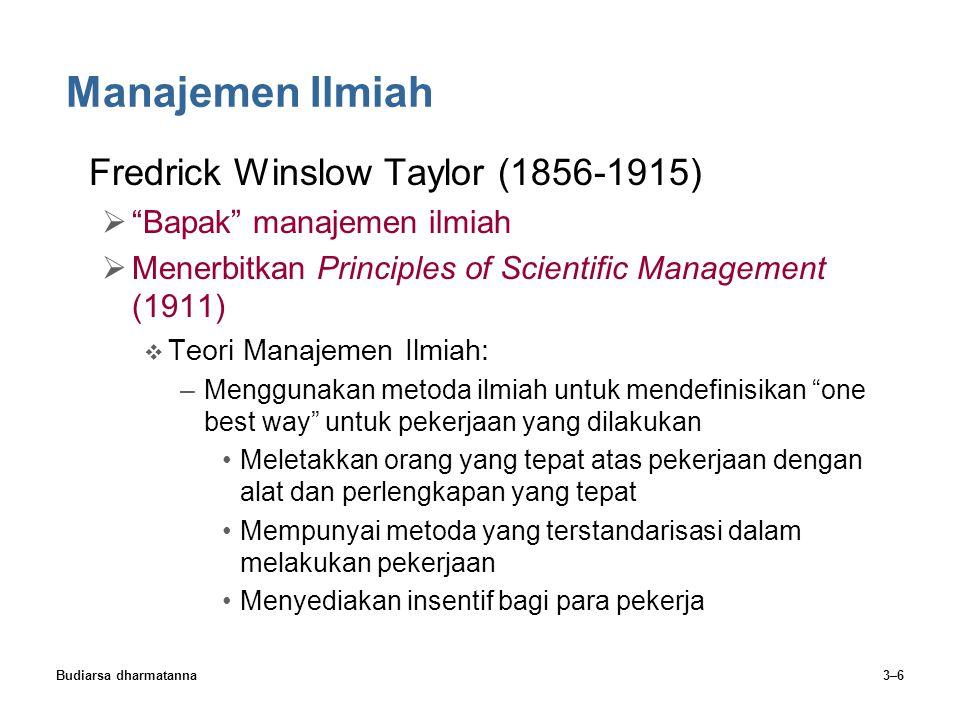 Budiarsa dharmatanna3–7 Manajemen Ilmiah Empat Prinsip Fredrick Winslow Taylor:  Perkembangan manajemen ilmiah yang sebenarnya  Seleksi ilmiah para pekerja  Pendidikan dan pengembangan ilmiah para pekerja  Kerja sama bersahabat dan secara pribadi antara manajemen dan tenaga kerja