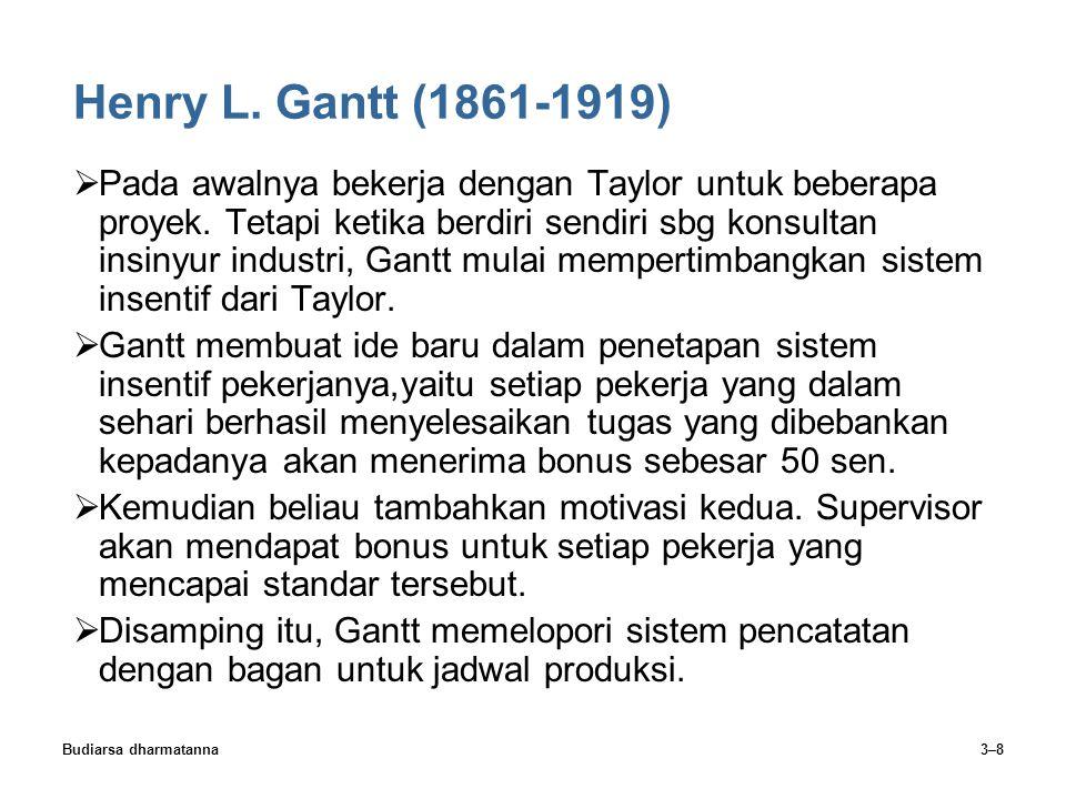 Budiarsa dharmatanna3–8 Henry L. Gantt (1861-1919)  Pada awalnya bekerja dengan Taylor untuk beberapa proyek. Tetapi ketika berdiri sendiri sbg konsu