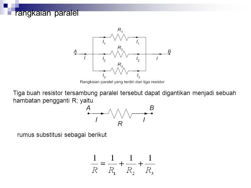 rangkaian paralel Tiga buah resistor tersambung paralel tersebut dapat digantikan menjadi sebuah hambatan pengganti R; yaitu rumus substitusi sebagai