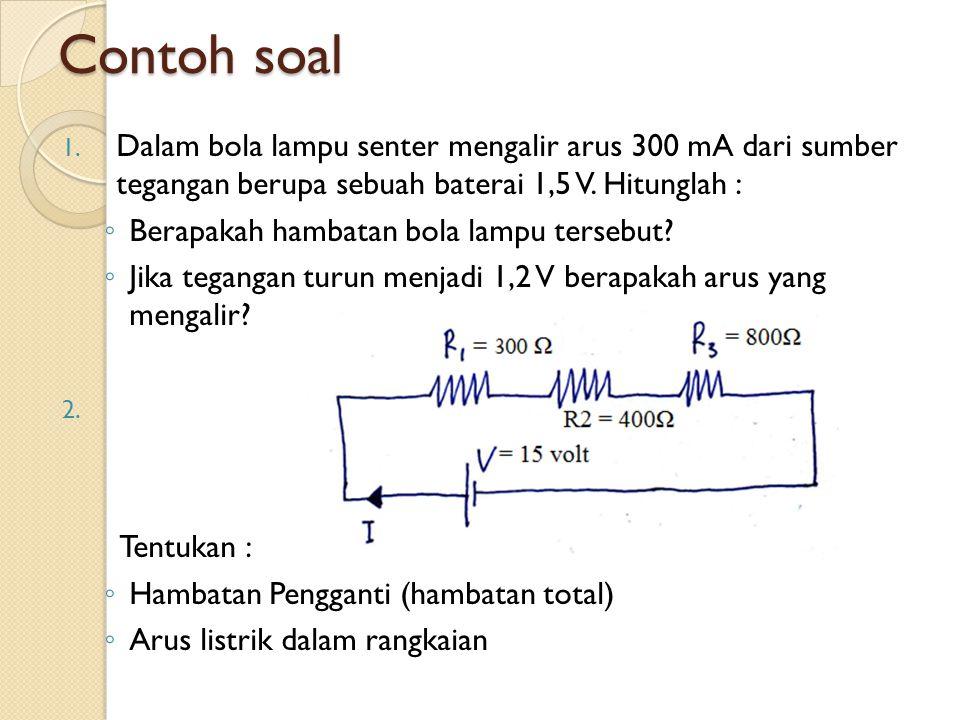 Contoh soal 1. Dalam bola lampu senter mengalir arus 300 mA dari sumber tegangan berupa sebuah baterai 1,5 V. Hitunglah : ◦ Berapakah hambatan bola la