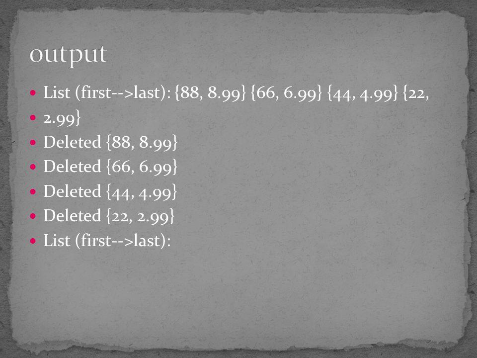 List (first-->last): {88, 8.99} {66, 6.99} {44, 4.99} {22, 2.99} Deleted {88, 8.99} Deleted {66, 6.99} Deleted {44, 4.99} Deleted {22, 2.99} List (fir