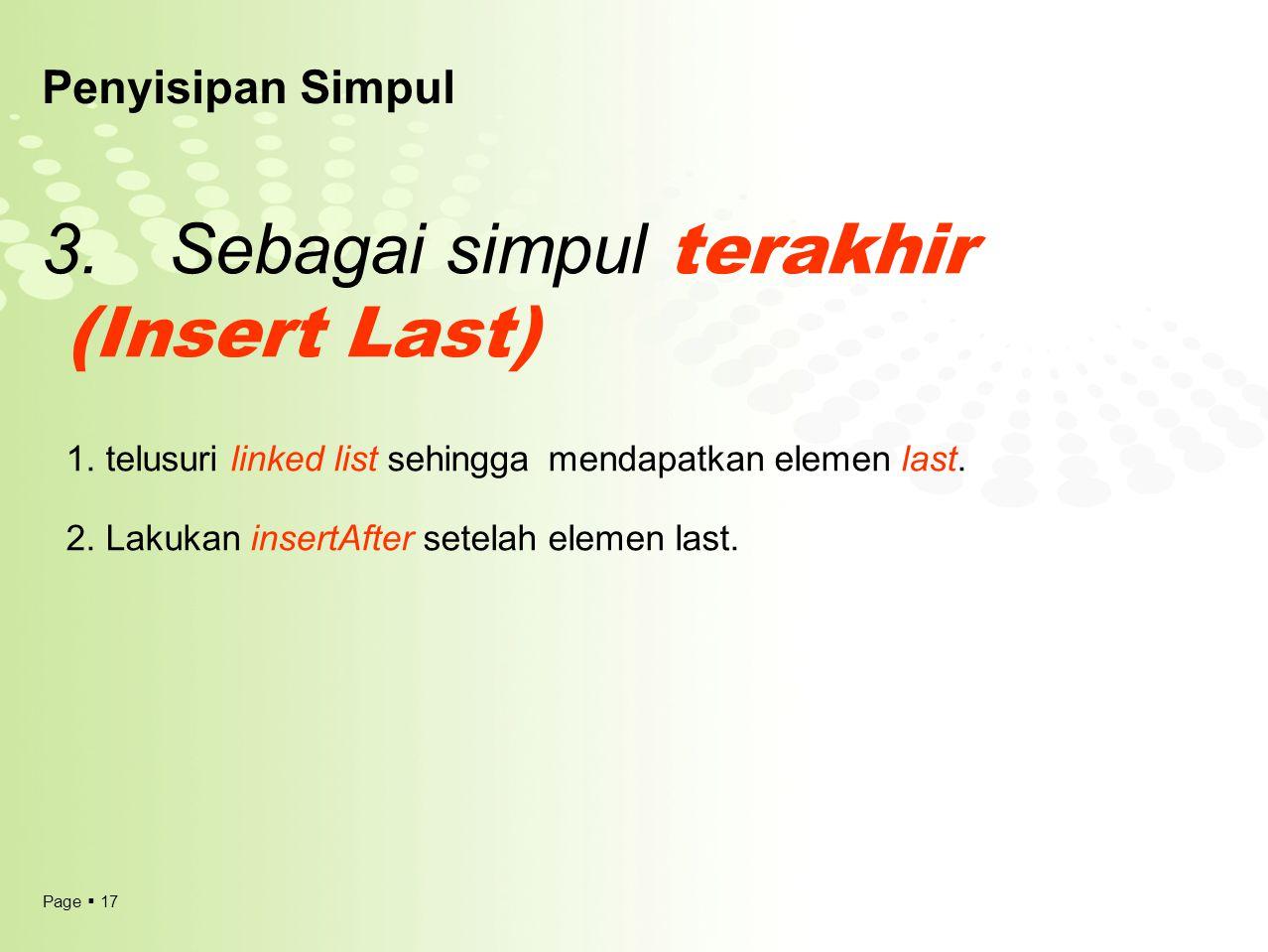 Page  17 Penyisipan Simpul 3. Sebagai simpul terakhir (Insert Last) 1. telusuri linked list sehingga mendapatkan elemen last. 2. Lakukan insertAfter
