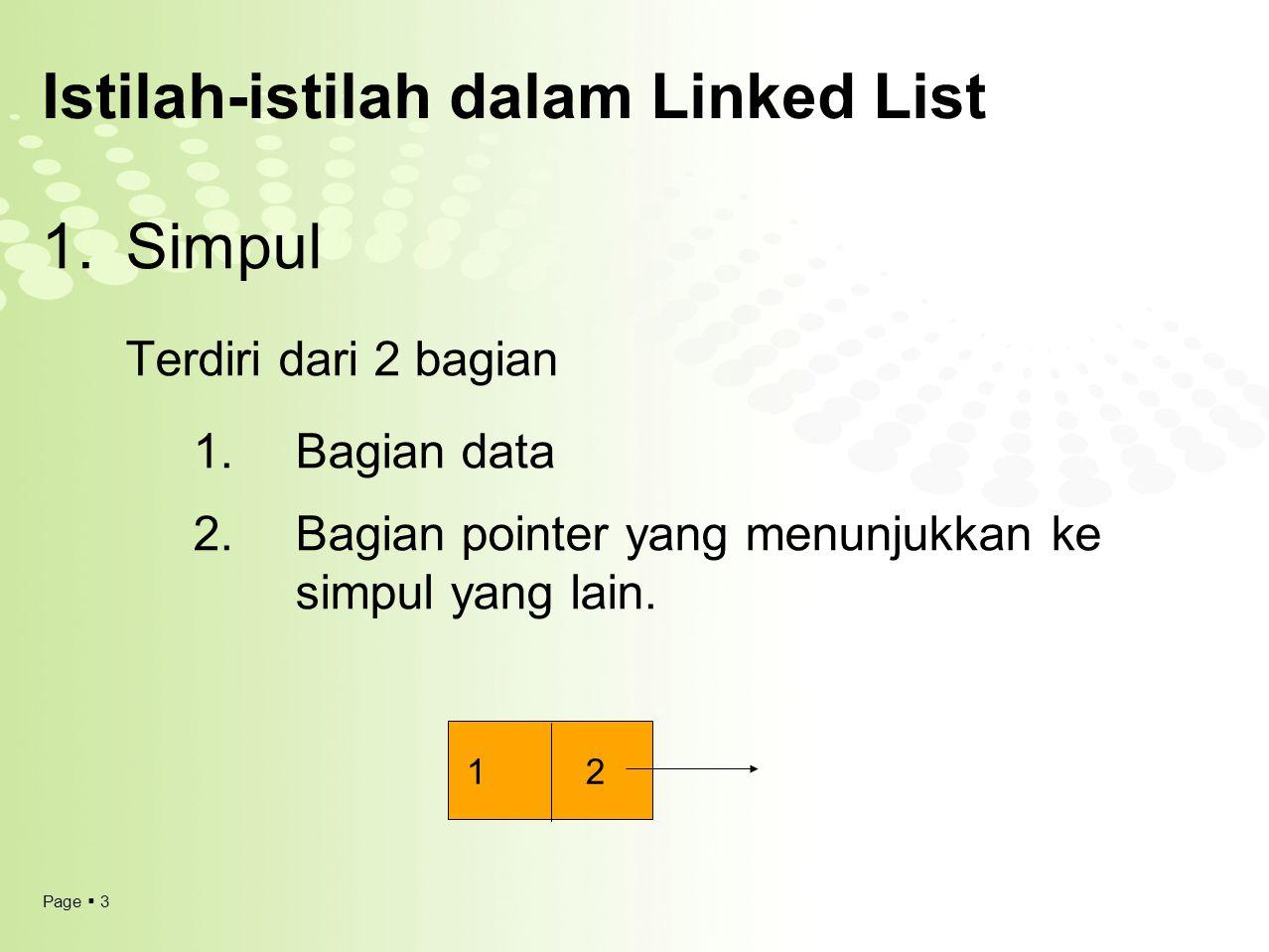 Page  3 Istilah-istilah dalam Linked List 1.Simpul Terdiri dari 2 bagian 1. Bagian data 2. Bagian pointer yang menunjukkan ke simpul yang lain. 1 2
